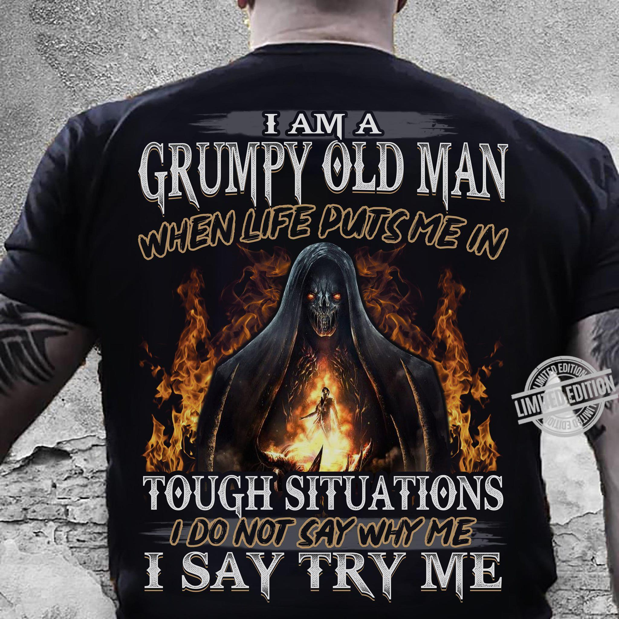 I Am A Grumpy Old Man When Life Puts Me In Tough Situations I Do Not Say Why Me I Say Try Me Shirt