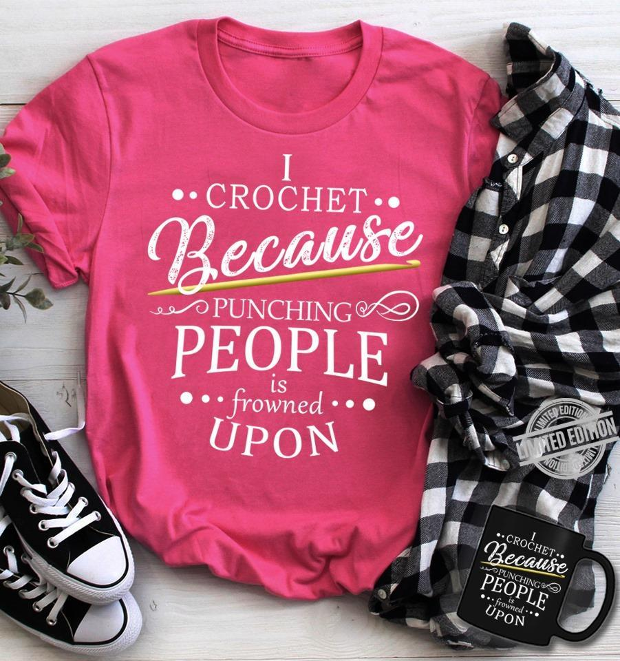 I Crochet Because Punching People Is Frowned Upon Shirt