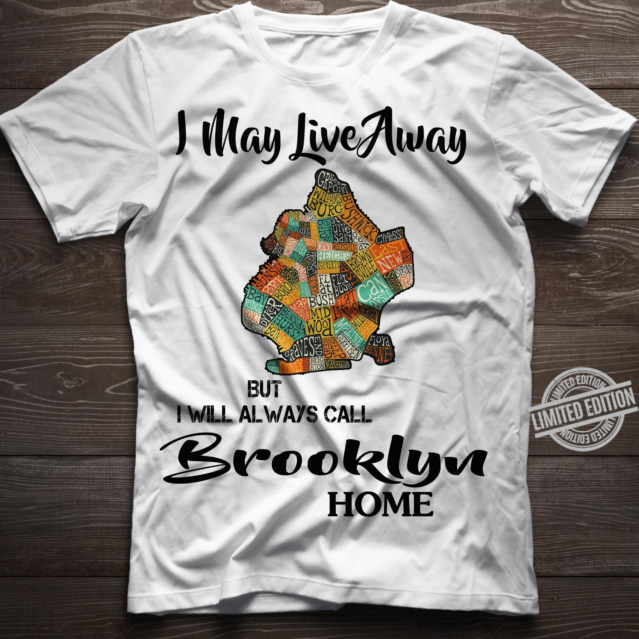I May Live Away But I Will Always Call Brooklyn Home Shirt