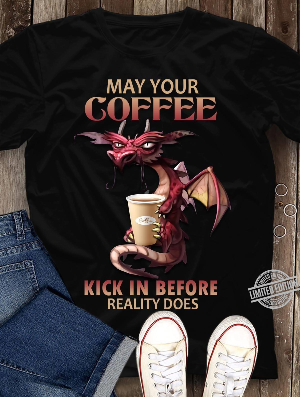 May Your Coffee Kick In Before Reality Does Shirt