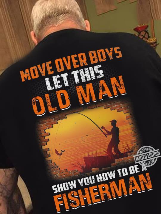Move Over Boys Let This Old Man Show You How To Be A Fisherman Shirt