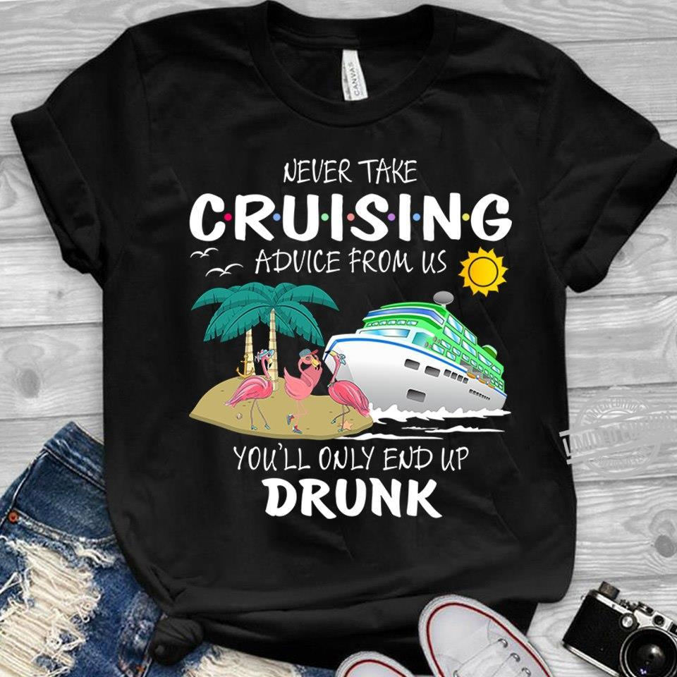 Never Take Cruising Advice From Us Shirt