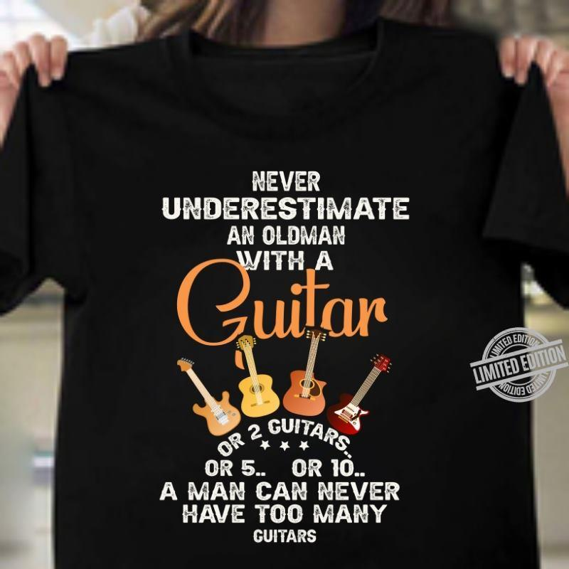 Never Underestimate An Oldman With A Guitar A Man Can Never Have Too Many Guitars Shirt