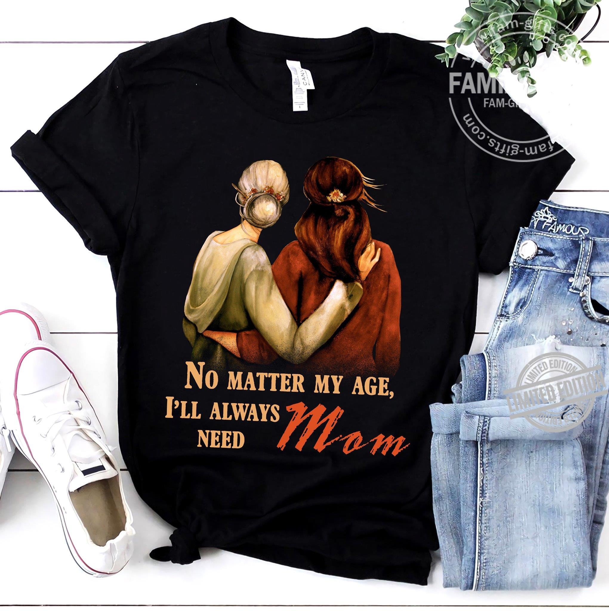 No Matter My Age I'll Always Need Mom Shirt