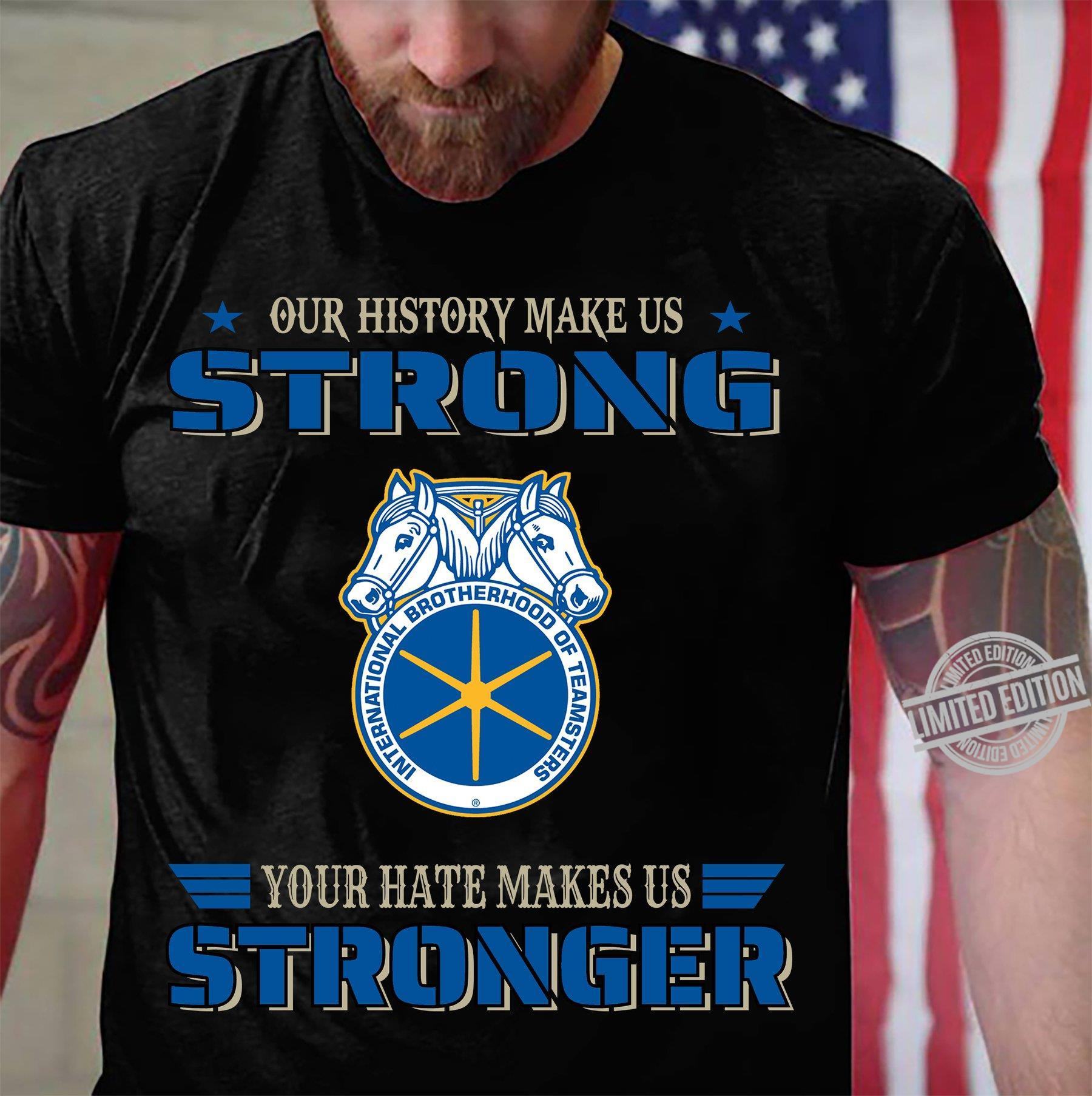 Our History Make Us Strong International Brotherhood Of Teamsters Your Hate Makes Us Stronger Shirt