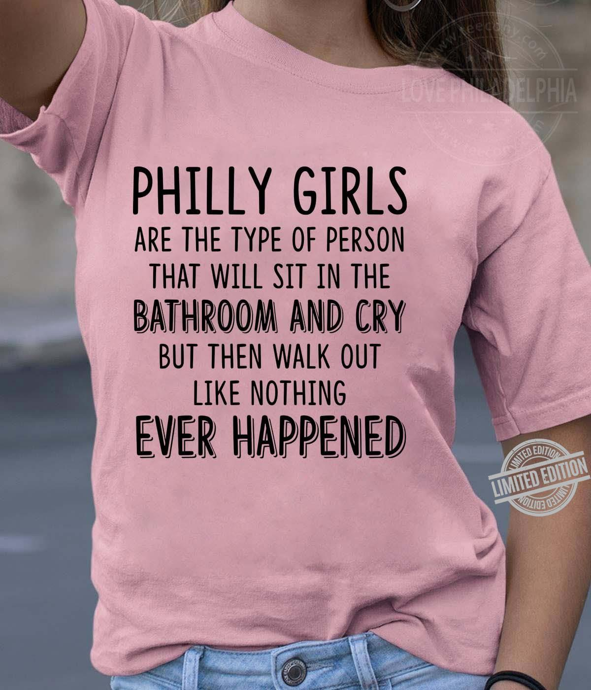 Philly Girls Are The Type Of Person That Will Sit In The Bathroom And Cry Ever Happened Shirt